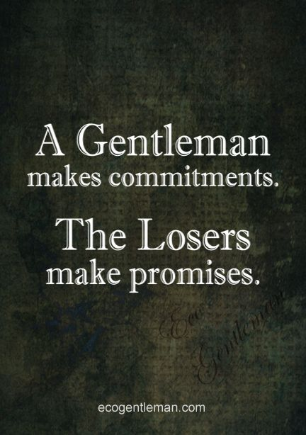 Quotes about being a gentleman ♂ A Gentleman makes commitments The Losers make promises.