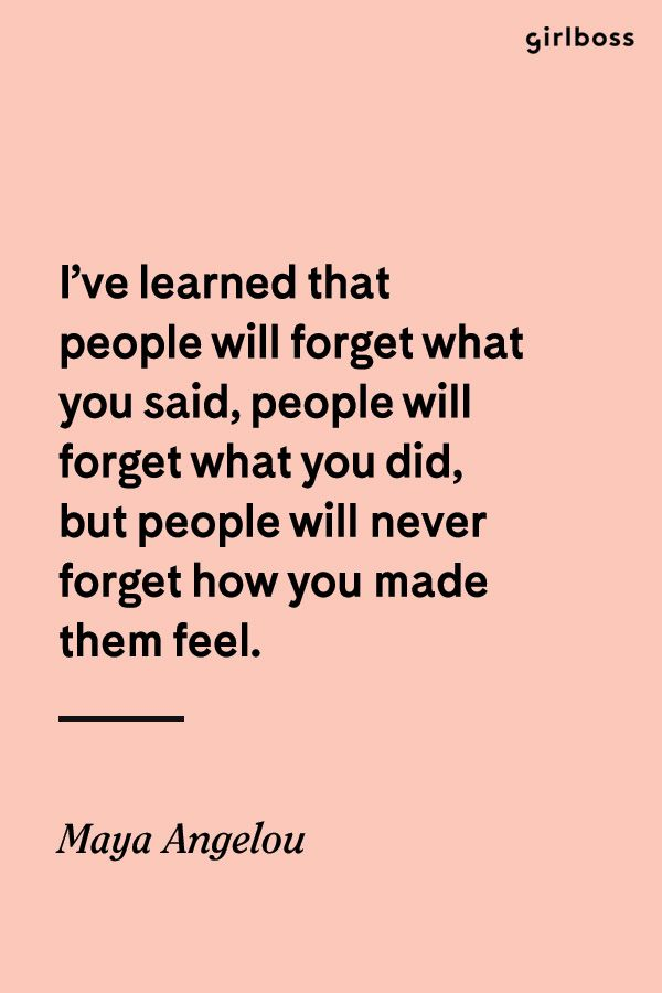GIRLBOSS QUOTE: I've leaned that people will forget what you said, people will forget what you did, but people will never forget how you made them feel. -Maya Angelou // If you ever live by a quote, this should be the one.