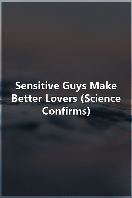 Sensitive Guys Make Better Lovers (Science Confirms)