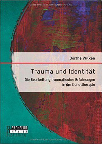 Trauma und Identität: Die Bearbeitung traumatischer Erfahrungen in der Kunsttherapie: Amazon.de: Dörthe Wilken: Bücher