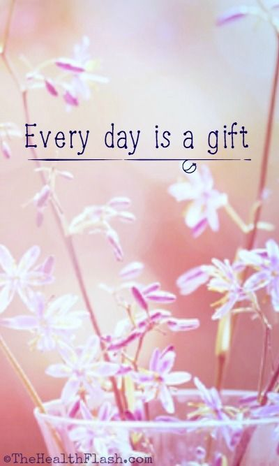 """""""Every day is a gift."""" ~ http://thehealthflash.com/inspirational-quotes/"""