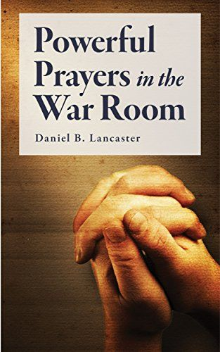 Powerful Prayers in the War Room: Learning to Pray like a Powerful Prayer Warrior (Battle Plan for Prayer Book 1) by Daniel B Lancaster