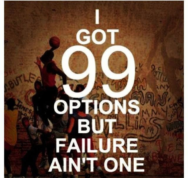 I got 99 options but failure ain't one !!