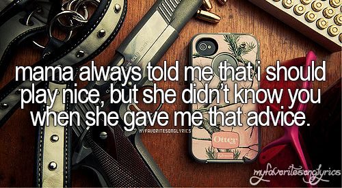 Mama always told me that i would play nice, but she didn't know you when she gave me that advice. Done - The Band Perry
