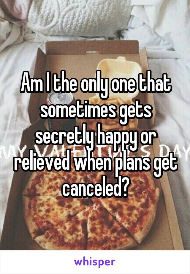 Am I the only one that sometimes gets secretly happy or relieved when plans get canceled?