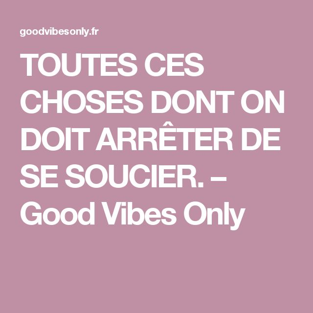 TOUTES CES CHOSES DONT ON DOIT ARRÊTER DE SE SOUCIER. – Good Vibes Only