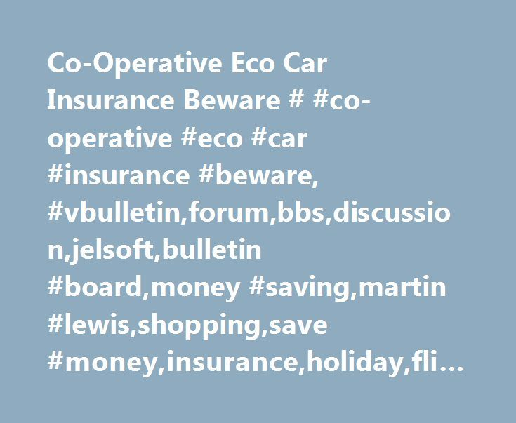 Co-Operative Eco Car Insurance Beware # #co-operative #eco #car #insurance #beware, #vbulletin,forum,bbs,discussion,jelsoft,bulletin #board,money #saving,martin #lewis,shopping,save #money,insurance,holiday,flight,flight #checker,call #checker http://west-virginia.remmont.com/co-operative-eco-car-insurance-beware-co-operative-eco-car-insurance-beware-vbulletinforumbbsdiscussionjelsoftbulletin-boardmoney-savingmartin-lewisshoppingsave-moneyinsuranceh/  Welcome to the MSE Forums Forum Social…
