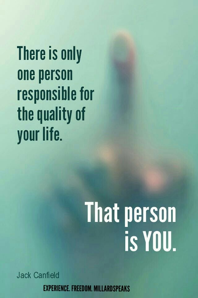 There Is Only One Person Responsible For The Quality Of Your Life