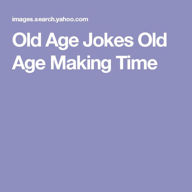 Old Age Jokes Old Age Making Time