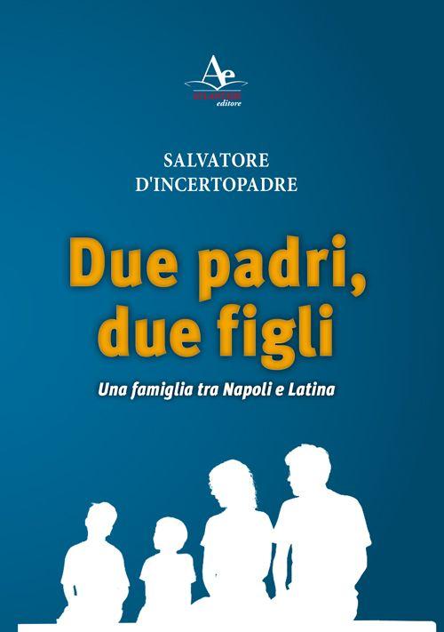"""Sabato 4 Marzo, alle ore 17:00 si terrà la nuova presentazione del libro di Salvatore D'Incertopadre """"Due padri, due figli. Una famiglia tra Napoli e Latina"""