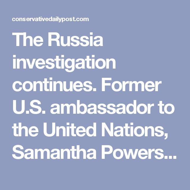 """The Russia investigation continues. Former U.S. ambassador to the United Nations, Samantha Powers, has announced that she will testify before the House intelligence committee. Lawmakers believe that the Obama official may have information pertaining to the so-called """"unmasking scandal,"""" in which the administration leaked the identities of Trump campaign workers.  Ostensibly to collect information on Russian election hacking efforts, intelligence agencies under Obama investigated Trump…"""