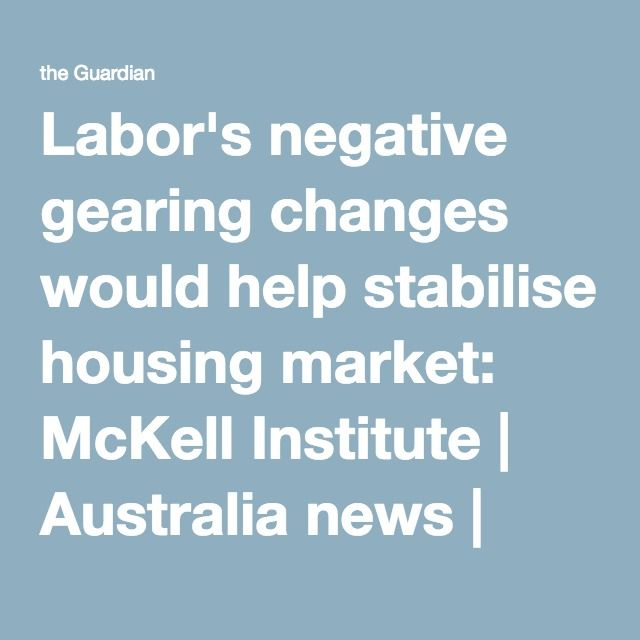Labor's negative gearing changes would help stabilise housing market: McKell Institute | Australia news | The Guardian