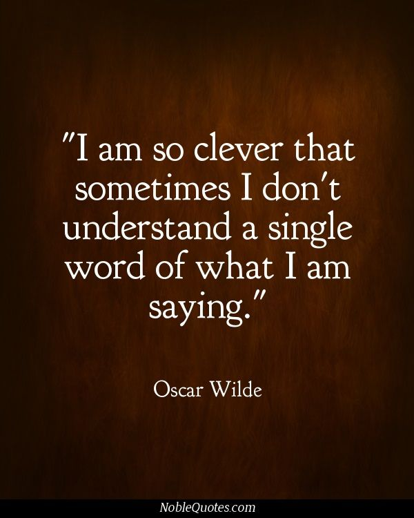 I am so clever that sometimes i dont understand a single word I am saying. Oscar Wilde More