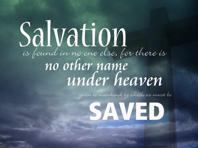 """""""Salvation is found in no one else, for there is no other name under heaven given to mankind by which we must be saved.""""  -Acts 4:12"""