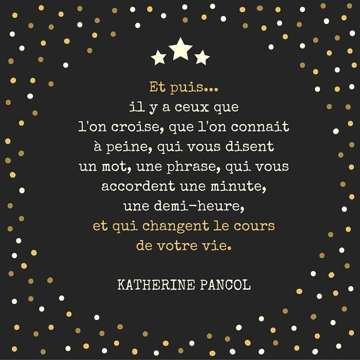 Et puis il y a ceux que l'on croise, que l'on connait à peine, qui vous disent un mot, une phrase, qui vous accordent une minute, une demie-heure, et qui changent le cours de votre vie. Katherine Pancol