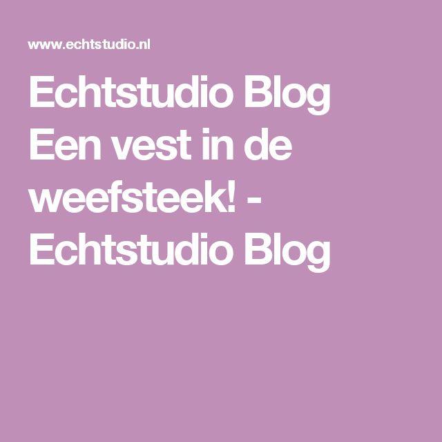 Echtstudio Blog Een vest in de weefsteek! - Echtstudio Blog
