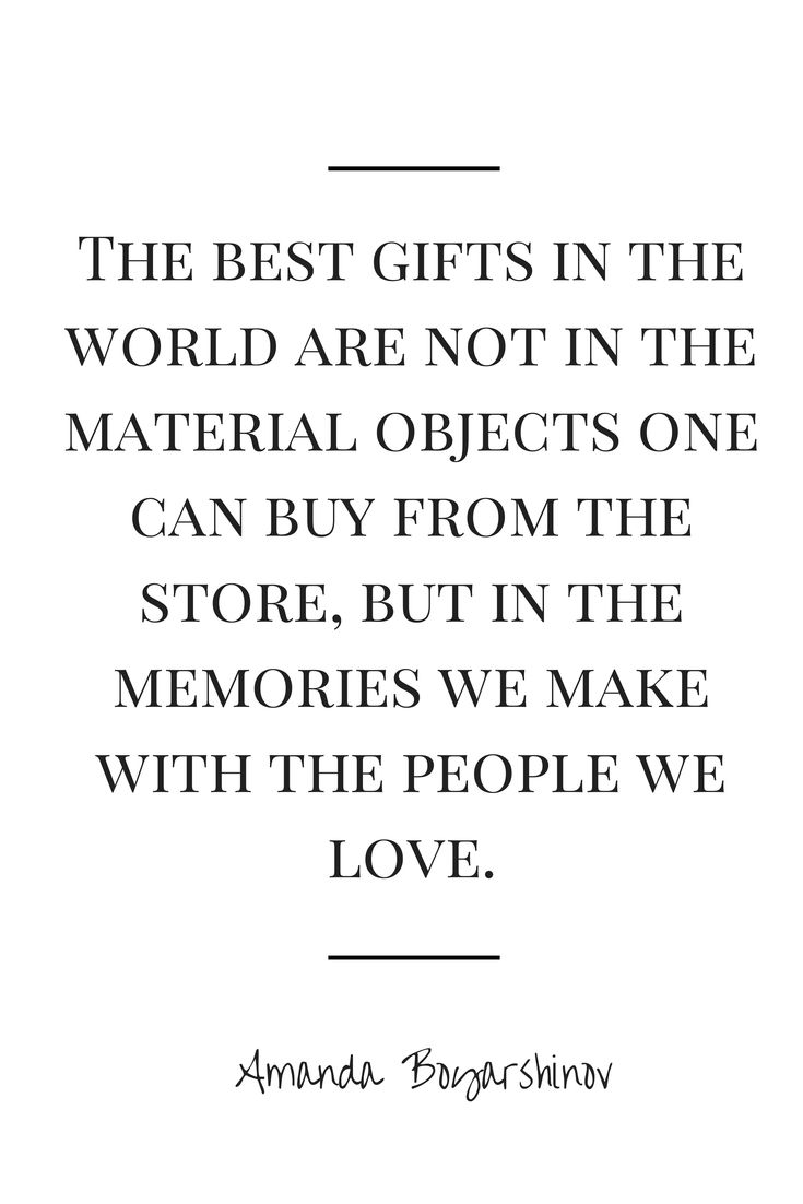 The best gifts in the world are not in the material objects one can buy from the store, but in the memories we make with the people we love.