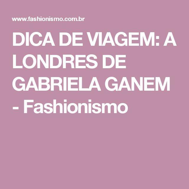 DICA DE VIAGEM: A LONDRES DE GABRIELA GANEM - Fashionismo