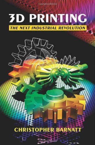3D Printing: The Next Industrial Revolution by Christopher Barnatt #3dPrintingBooks