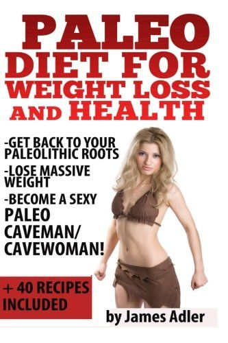 Healthy Eating Habits Paleo Diet For Weight Loss and Health: Get Back to Your Paleolithic Roots  Lose Massive Weight and Become a Sexy Paleo Caveman/ Cavewoman. +40 Paleo … and Paleo Recipes for Beginners) (Volume 1) #What #Is #A #Good #Breakfast