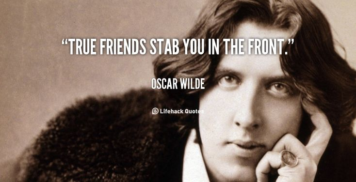 True friends stab you in the front. - Oscar Wilde at Lifehack QuotesOscar Wilde at http://quotes.lifehack.org/by-author/oscar-wilde/