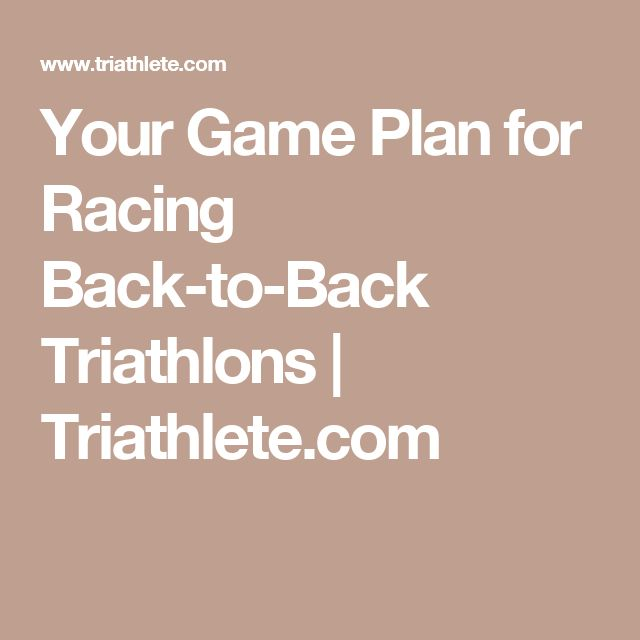 Your Game Plan for Racing Back-to-Back Triathlons | Triathlete.com