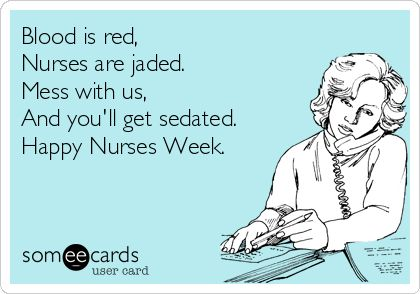 Blood+is+red,+Nurses+are+jaded.+Mess+with+us,+And+you'll+get+sedated.+Happy+Nurses+Week.