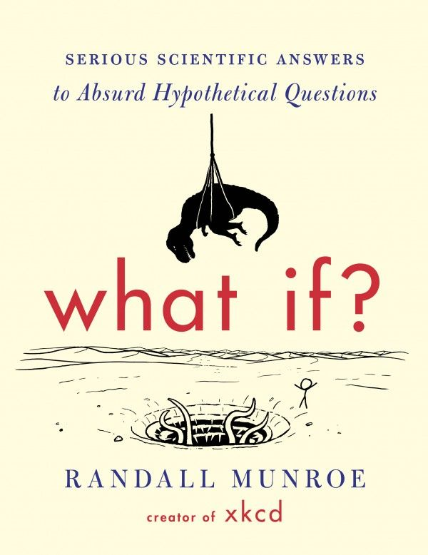 What If?: Serious Scientific Answers to Absurd Hypothetical Questions, A Book Based on xkcd's  Blog 'What If?'