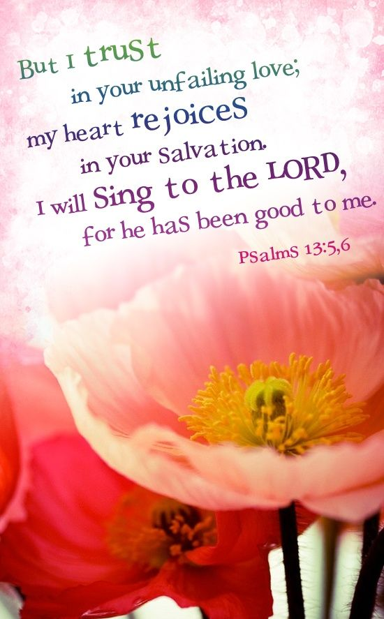Psalm 13:5,6 But I trust in Your unfailing love, my heart rejoices in your salvation