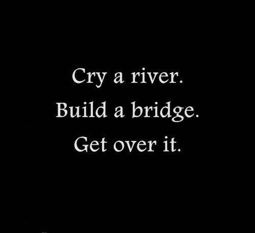 Inspiration to Move on! Love this Quote! Cry Me A River Build A Bridge And Get Over It Quote #Cry_a_River #Build_a_Bridge #Get_Over_It #Quote #Words #Sayings