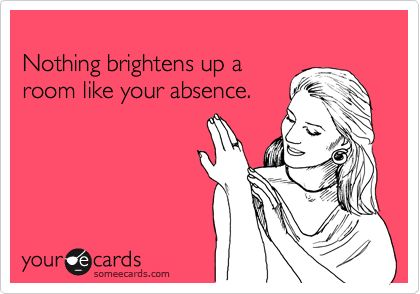 Nothing brightens up a room like your absence.: Co Workers, Some People, Absence, Ahh, My Life, Roommate, So True, Sour, True Stories