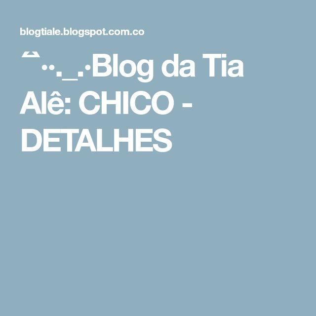 ´¯`··._.·Blog da Tia Alê: CHICO - DETALHES
