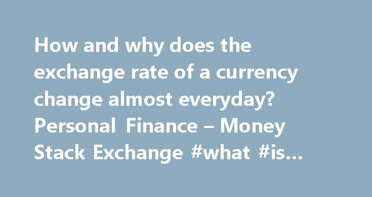 How and why does the exchange rate of a currency change almost everyday? Personal Finance – Money Stack Exchange #what #is #the #currency http://currency.remmont.com/how-and-why-does-the-exchange-rate-of-a-currency-change-almost-everyday-personal-finance-money-stack-exchange-what-is-the-currency/  #money rate change # I m re-opening this. Community closure as off-topic was incorrect. That currency rates fluctuate certainly affects individuals (investing abroad, travel abroad, cross-border…