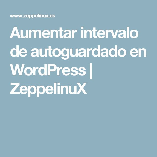 Aumentar intervalo de autoguardado en WordPress | ZeppelinuX