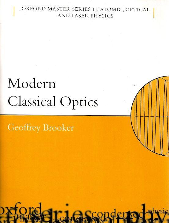BROOKER, Geoffrey. Modern classical optics. reimpr. Nova York: Oxford University Press, 2014. xiv, 397 p. (Oxford master series in physics. Atomic, optical, and laser physics, 8). ISBN 9780198599654. Inclui bibliografia e índice; il. tab. quad.; 25x19cm.  Palavras-chave: FISICA MODERNA; OPTICA; FISICA.  CDU 537.8 / B872m / reimpr. / 2014