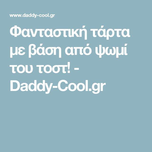 Φανταστική τάρτα με βάση από ψωμί του τοστ! - Daddy-Cool.gr