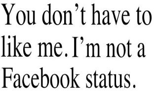 "That's correct. ""You don't have to like me. I'm not a facebook status."""