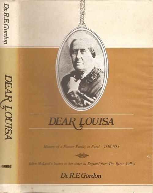 Buy DEAR LOUISA by Dr. R.E Gordon.1985 Edition. History of a Pioneer Family in Natal 1850 - 1888for R200.00