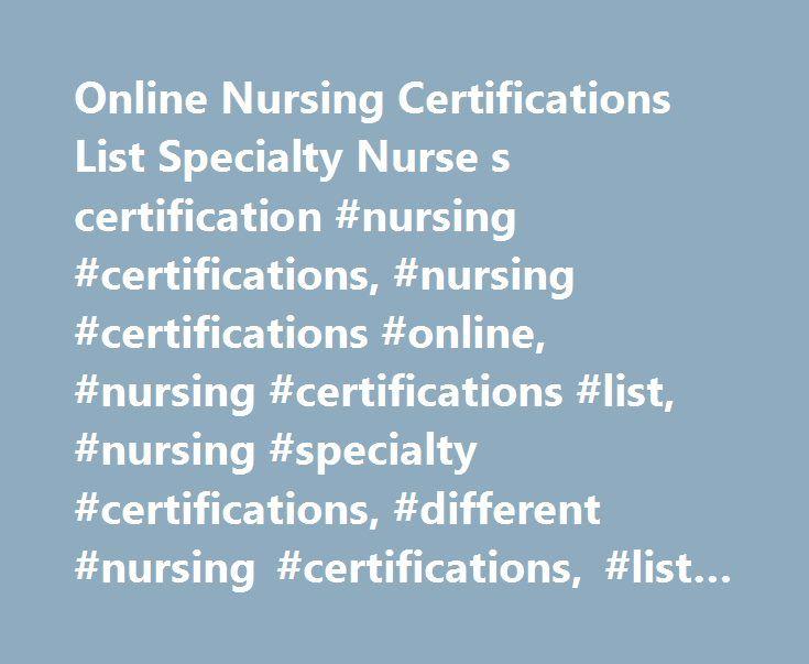 Online Nursing Certifications List Specialty Nurse s certification #nursing #certifications, #nursing #certifications #online, #nursing #certifications #list, #nursing #specialty #certifications, #different #nursing #certifications, #list #of #nursing #certifications http://kansas.remmont.com/online-nursing-certifications-list-specialty-nurse-s-certification-nursing-certifications-nursing-certifications-online-nursing-certifications-list-nursing-specialty-certifications-dif/  # Search The…