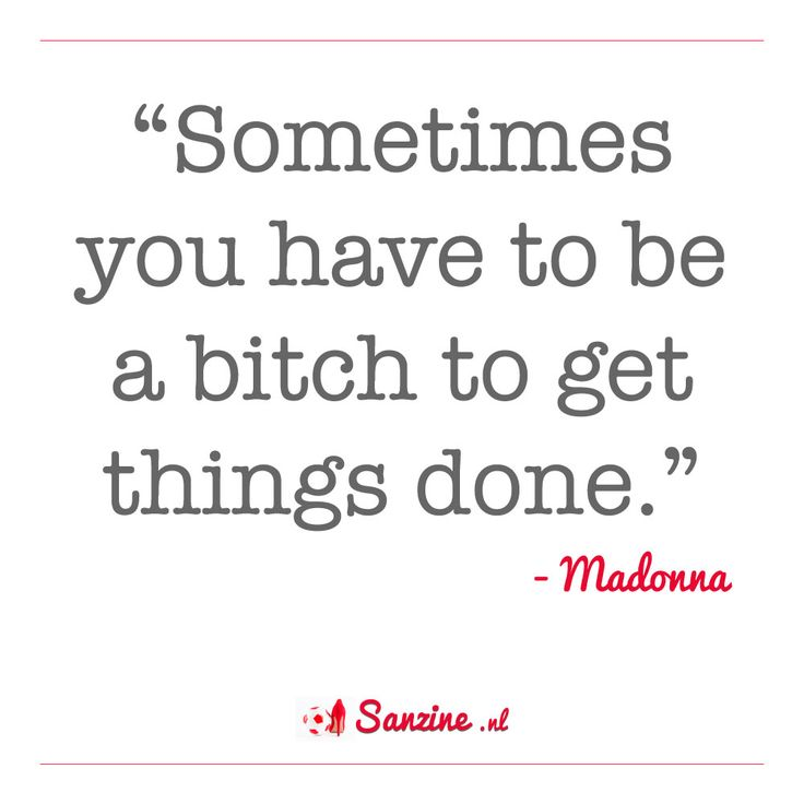 """""""Sometimes you have to be a bitch to get things done."""" (Madonna)"""