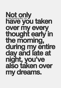 not only have you taken over my every thought early in the morning, during my entire day and late at night, you've also taken over my dreams
