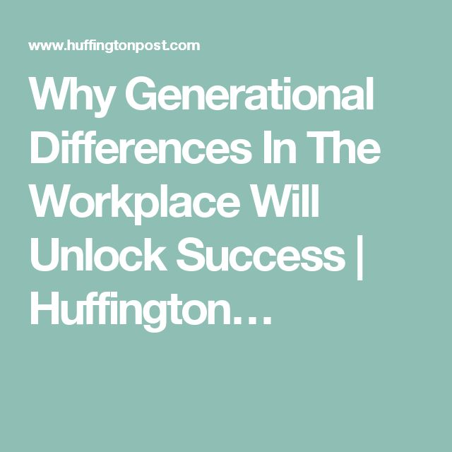 Why Generational Differences In The Workplace Will Unlock Success | Huffington…