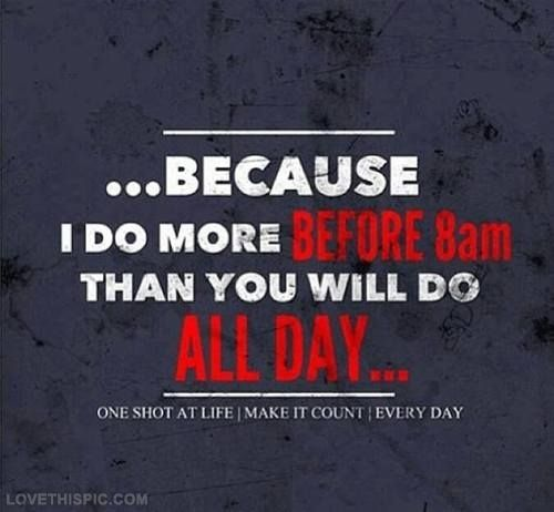 I Do More Before 8am Than You Will Do All Day Pictures, Photos, and Images for Facebook, Tumblr, Pinterest, and Twitter