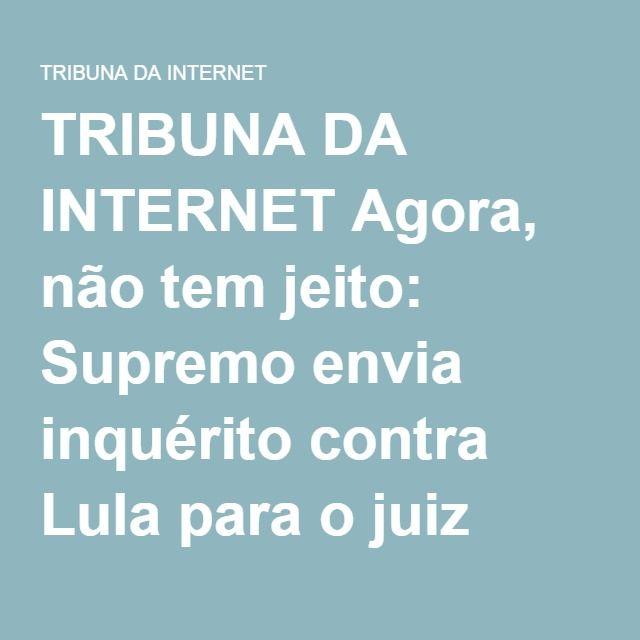 TRIBUNA DA INTERNET Agora, não tem jeito: Supremo envia inquérito contra Lula para o juiz Moro | TRIBUNA DA INTERNET