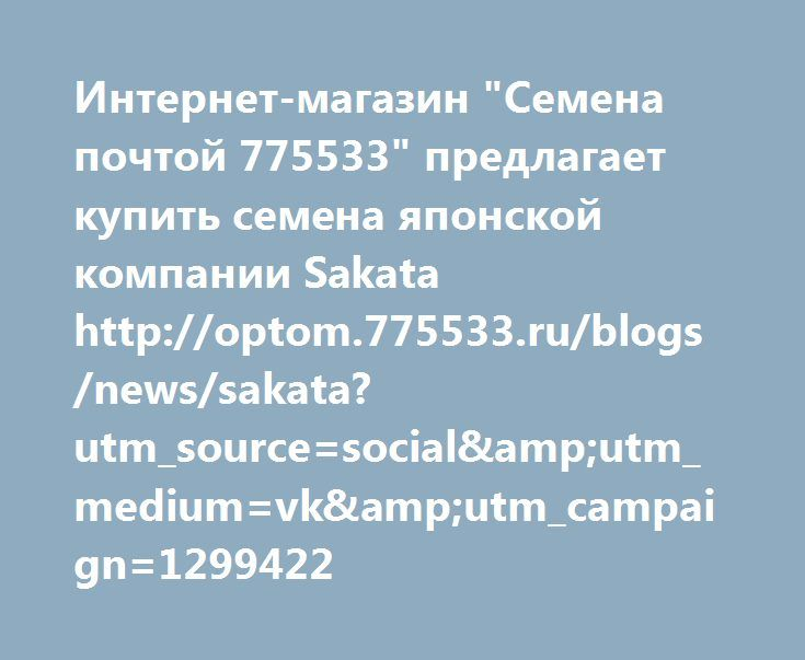 "http://optom.775533.ru/blogs/news/sakata?utm_source=social&utm_medium=vk&utm_campaign=1299422  Интернет-магазин ""Семена почтой 775533"" предлагает купить семена японской компании Sakata http://optom.775533.ru/blogs/news/sakata?utm_source=social&utm_medium=vk&utm_campaign=1299422"