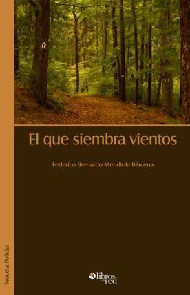 EL QUE SIEMBRA VIENTOS - Federico Bernardo Mendiola Bárcena - Novela Policial