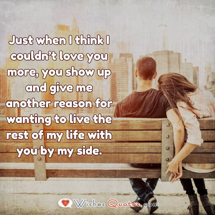 Just when I think I couldn't love you more, you show up and give me another reason for wanting to live the rest of my life with you by my side.