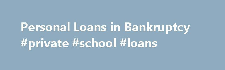 Personal Loans in Bankruptcy #private #school #loans http://loan-credit.nef2.com/personal-loans-in-bankruptcy-private-school-loans/  #unsecured personal loan # Personal Loans in Bankruptcy If you're considering bankruptcy as a way of eliminating your debt, you're probably interested in knowing what happens to personal loans in the bankruptcy court. In many cases, personal loans can be included in a bankruptcy filing. To get the facts and advice about your unique situation, connect with a…