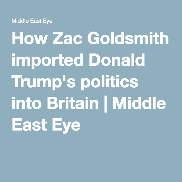How Zac Goldsmith imported Donald Trump's politics into Britain | Middle East Eye