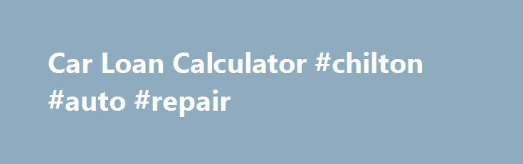 Car Loan Calculator #chilton #auto #repair http://autos.nef2.com/car-loan-calculator-chilton-auto-repair/  #auto loans calculator # Have Poor Credit? Have Bad Credit? Apply now for an Auto Loan. Approvals fast, easy secure. Let Our Car Loan Calculator Help With Your New Car Purchase A car loan calculator is an excellent research tool which will help you to precisely determine how much you can afford for a car or truck. Using a car loan calculator will allow you to see how manipulating the…